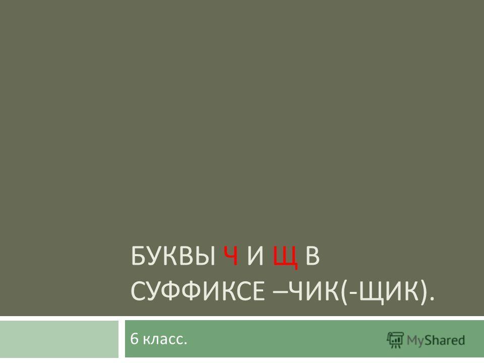 БУКВЫ Ч И Щ В СУФФИКСЕ – ЧИК (- ЩИК ). 6 класс.