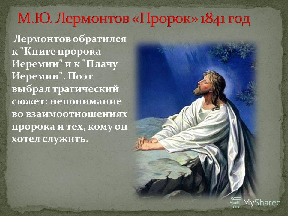 Лермонтов обратился к Книге пророка Иеремии и к Плачу Иеремии. Поэт выбрал трагический сюжет: непонимание во взаимоотношениях пророка и тех, кому он хотел служить.