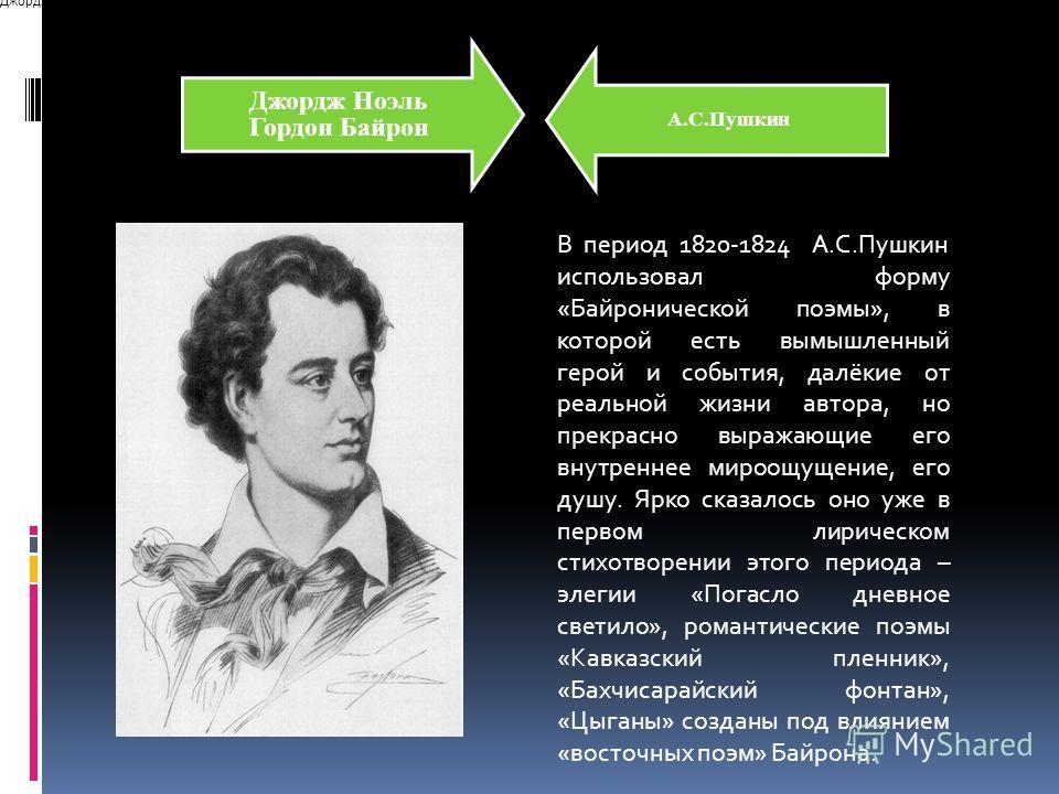 Джордж НоэльГордон Байрон А.С.Пушкин В период 1820-1824 А.С.Пушкин использовал форму «Байронической поэмы», в которой есть вымышленный герой и события, далёкие от реальной жизни автора, но прекрасно выражающие его внутреннее мироощущение, его душу. Я