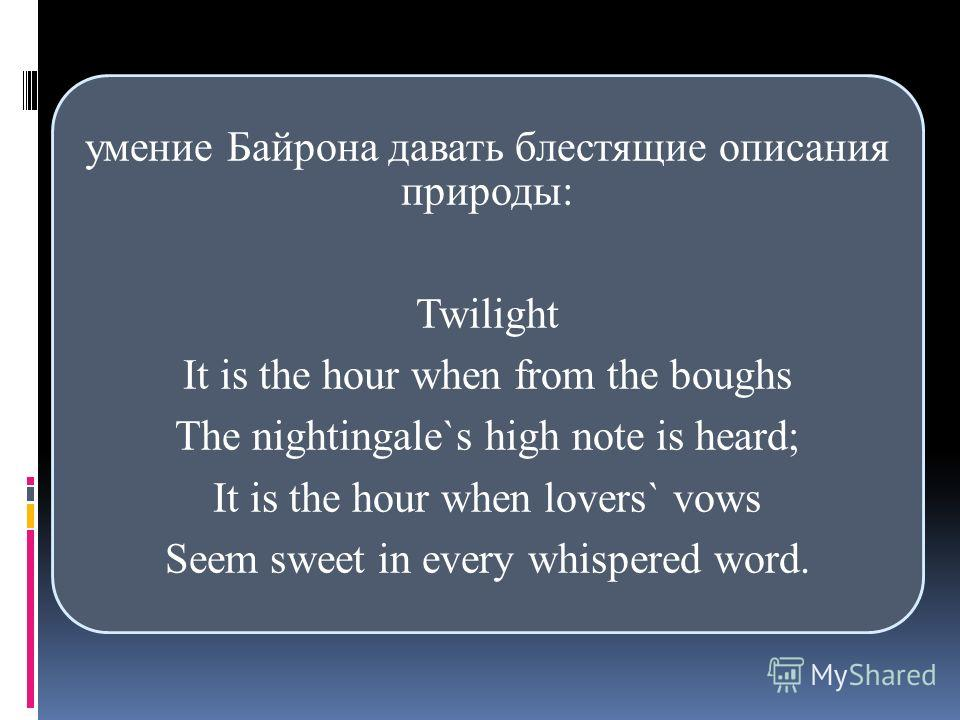 умение Байрона давать блестящие описания природы: Twilight It is the hour when from the boughs The nightingale`s high note is heard; It is the hour when lovers` vows Seem sweet in every whispered word.