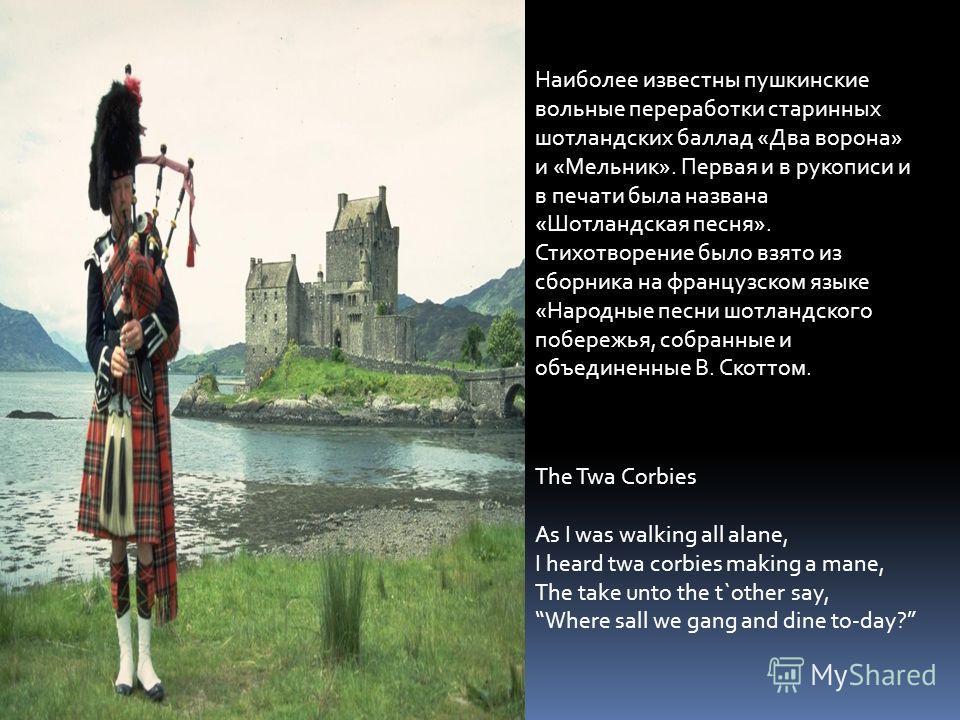 Наиболее известны пушкинские вольные переработки старинных шотландских баллад «Два ворона» и «Мельник». Первая и в рукописи и в печати была названа «Шотландская песня». Стихотворение было взято из сборника на французском языке «Народные песни шотланд