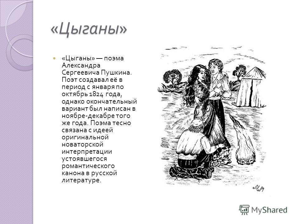 « Цыганы » « Цыганы » поэма Александра Сергеевича Пушкина. Поэт создавал её в период с января по октябрь 1824 года, однако окончательный вариант был написан в ноябре - декабре того же года. Поэма тесно связана с идеей оригинальной новаторской интерпр
