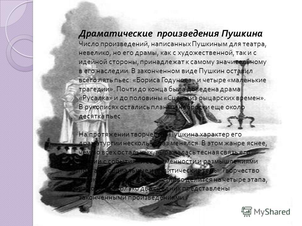 ДРАМАТИЧЕСКИЕ ПРОИЗВЕДЕНИЯ ПУШКИНА Драматические произведения Пушкина Число произведений, написанных Пушкиным для театра, невелико, но его драмы, как с художественной, так и с идейной стороны, принадлежат к самому значительному в его наследии. В зако