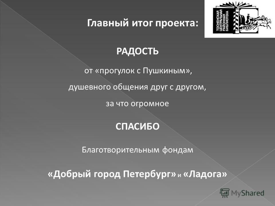 Главный итог проекта: РАДОСТЬ от «прогулок с Пушкиным», душевного общения друг с другом, за что огромное СПАСИБО Благотворительным фондам «Добрый город Петербург» и «Ладога»