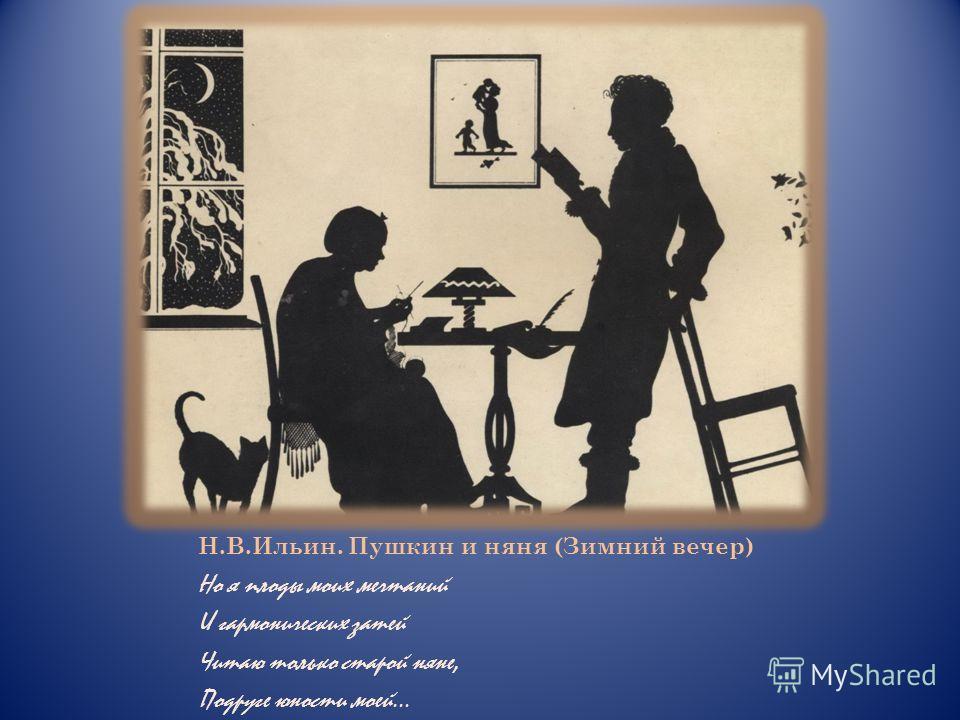 Н.В.Ильин. Пушкин и няня (Зимний вечер) Но я плоды моих мечтаний И гармонических затей Читаю только старой няне, Подруге юности моей…