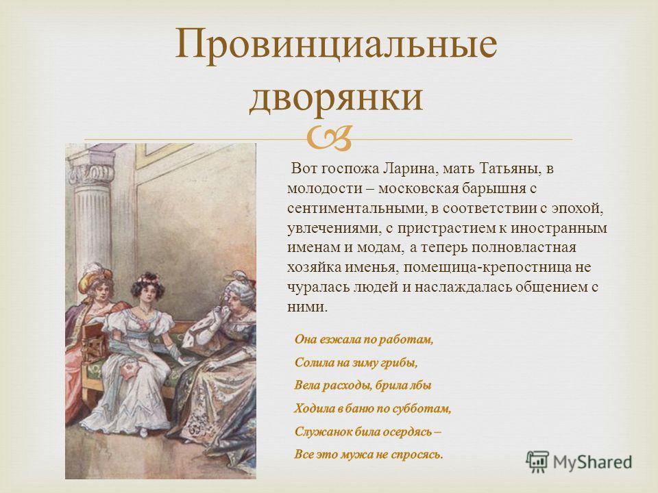 Провинциальные дворянки Вот госпожа Ларина, мать Татьяны, в молодости – московская барышня с сентиментальными, в соответствии с эпохой, увлечениями, с пристрастием к иностранным именам и модам, а теперь полновластная хозяйка именья, помещица - крепос