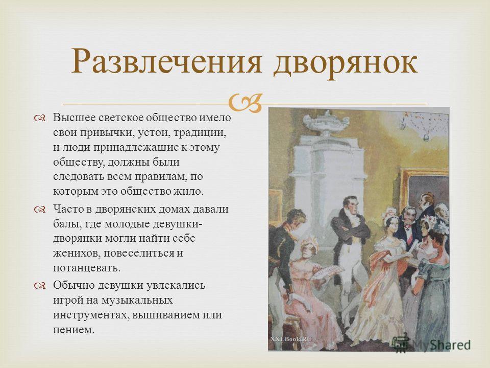 Высшее светское общество имело свои привычки, устои, традиции, и люди принадлежащие к этому обществу, должны были следовать всем правилам, по которым это общество жило. Часто в дворянских домах давали балы, где молодые девушки - дворянки могли найти