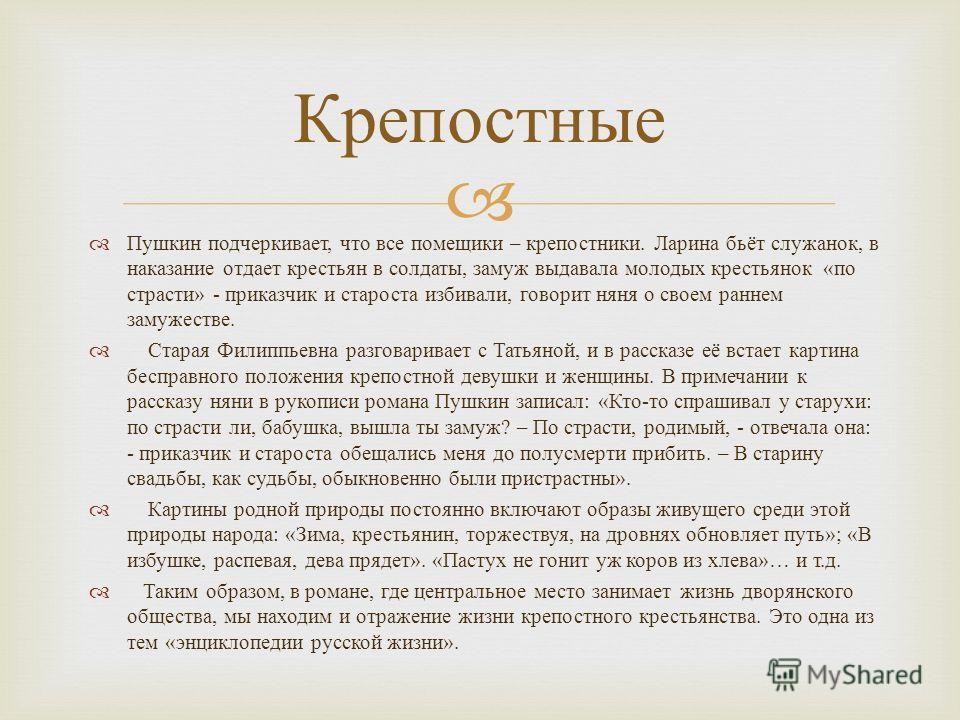 Пушкин подчеркивает, что все помещики – крепостники. Ларина бьёт служанок, в наказание отдает крестьян в солдаты, замуж выдавала молодых крестьянок « по страсти » - приказчик и староста избивали, говорит няня о своем раннем замужестве. Старая Филиппь