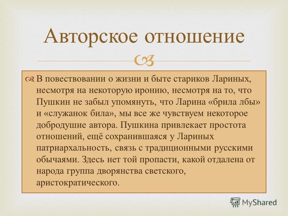 Авторское отношение В повествовании о жизни и быте стариков Лариных, несмотря на некоторую иронию, несмотря на то, что Пушкин не забыл упомянуть, что Ларина «брила лбы» и «служанок била», мы все же чувствуем некоторое добродушие автора. Пушкина привл