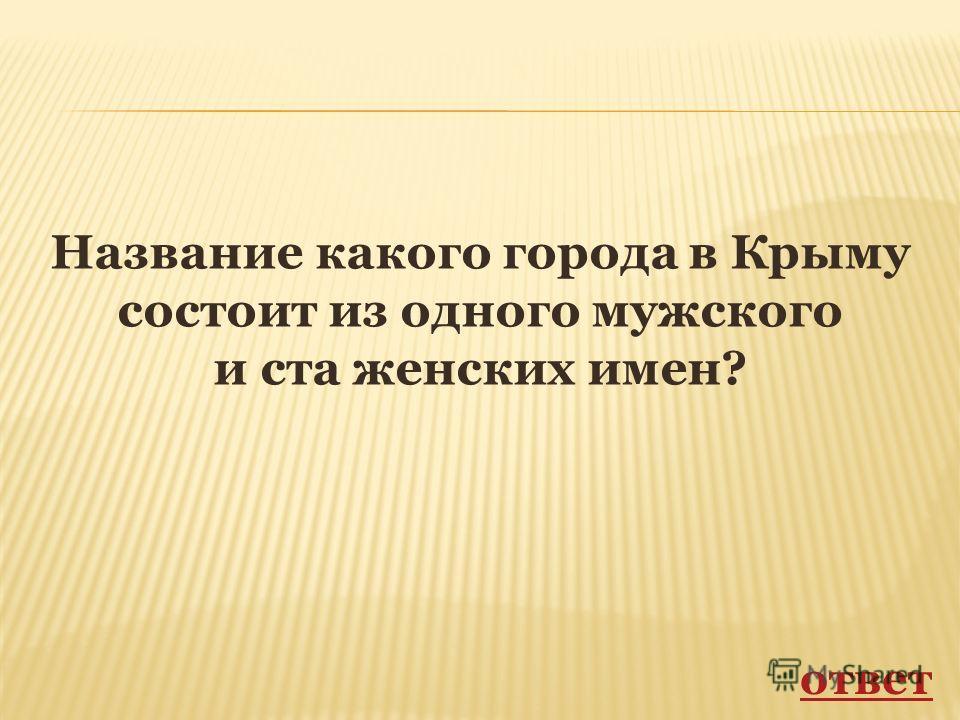 Название какого города в Крыму состоит из одного мужского и ста женских имен? ответ