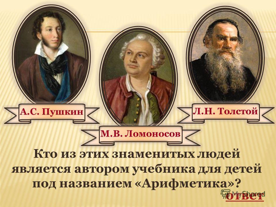 Кто из этих знаменитых людей является автором учебника для детей под названием «Арифметика»? ответ А.С. Пушкин Л.Н. Толстой М.В. Ломоносов