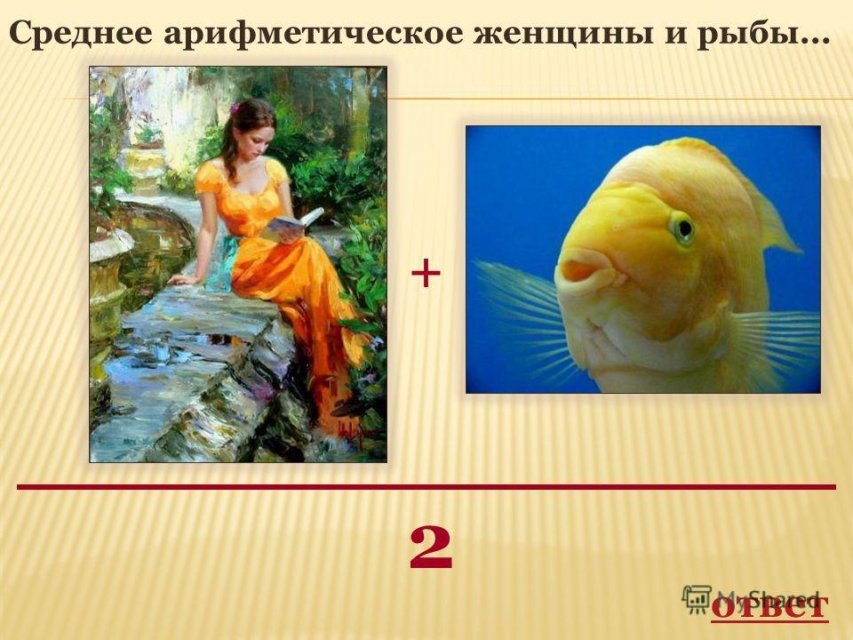 + 2 Среднее арифметическое женщины и рыбы... ответ