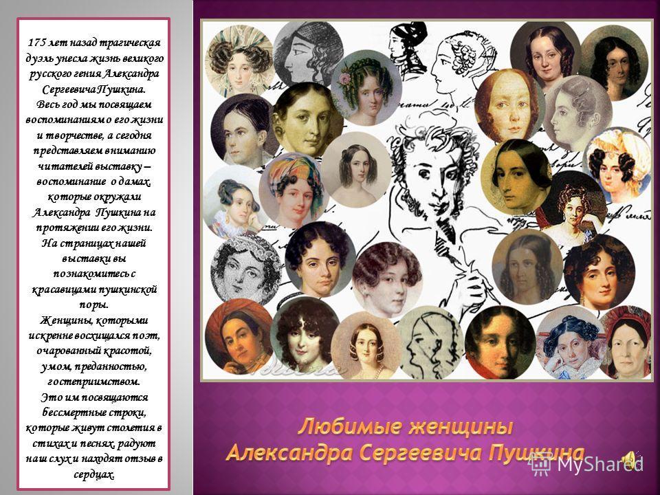 175 лет назад трагическая дуэль унесла жизнь великого русского гения Александра Сергеевича Пушкина. Весь год мы посвящаем воспоминаниям о его жизни и творчестве, а сегодня представляем вниманию читателей выставку – воспоминание о дамах, которые окруж