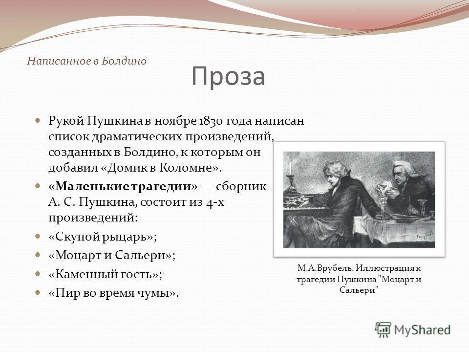 Проза Рукой Пушкина в ноябре 1830 года написан список драматических произведений, созданных в Болдино, к которым он добавил «Домик в Коломне». «Маленькие трагедии» сборник А. С. Пушкина, состоит из 4-x произведений: «Скупой рыцарь»; «Моцарт и Сальери