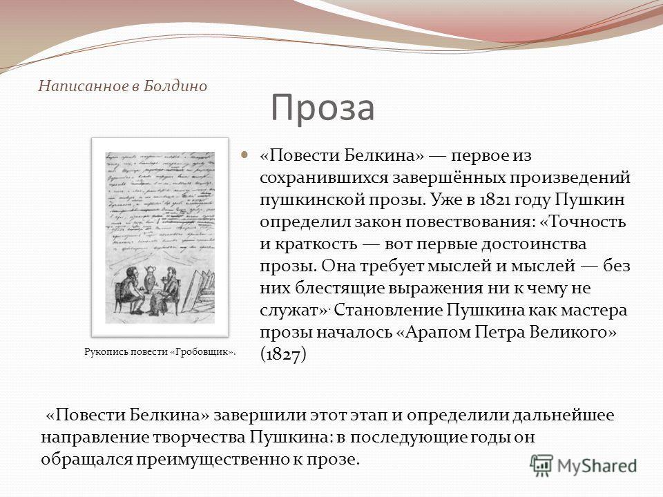 Проза «Повести Белкина» первое из сохранившихся завершённых произведений пушкинской прозы. Уже в 1821 году Пушкин определил закон повествования: «Точность и краткость вот первые достоинства прозы. Она требует мыслей и мыслей без них блестящие выражен