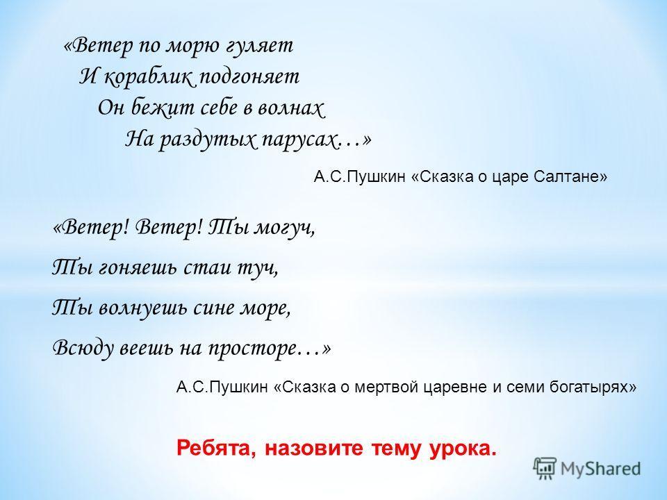 «Ветер! Ветер! Ты могуч, Ты гоняешь стаи туч, Ты волнуешь сине море, Всюду веешь на просторе…» А.С.Пушкин «Сказка о мертвой царевне и семи богатырях» Ребята, назовите тему урока. А.С.Пушкин «Сказка о царе Салтане» «Ветер по морю гуляет И кораблик под