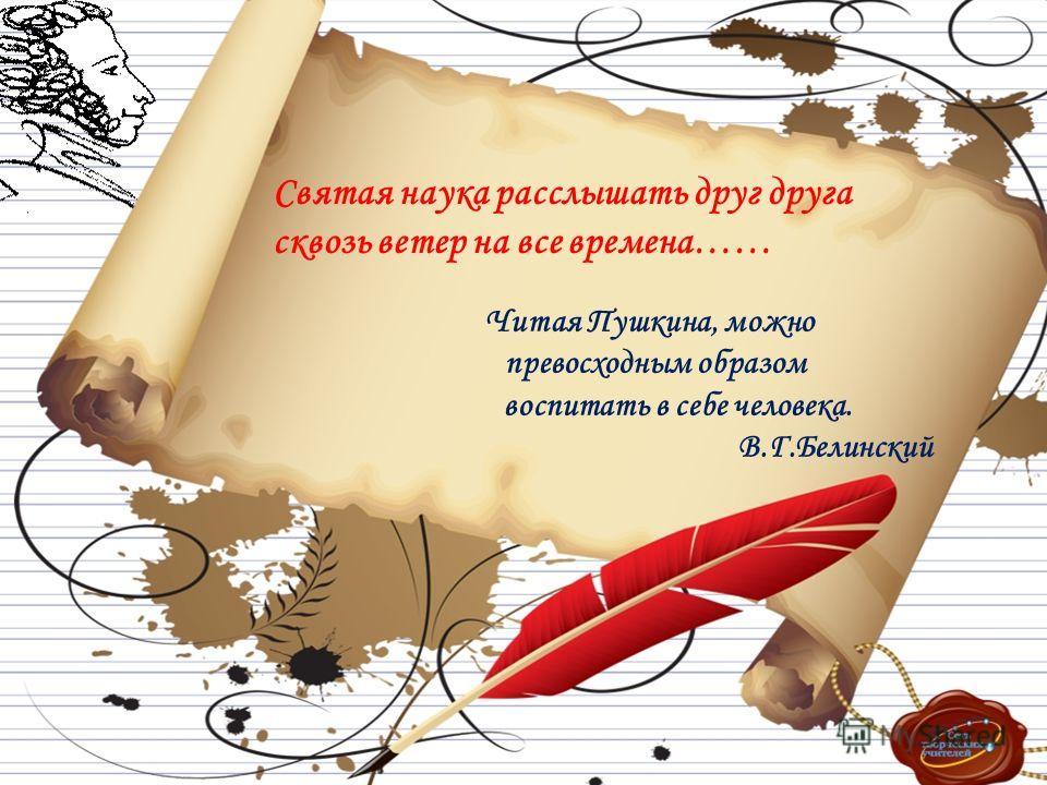 Святая наука расслышать друг друга сквозь ветер на все времена…… Читая Пушкина, можно превосходным образом воспитать в себе человека. В.Г.Белинский