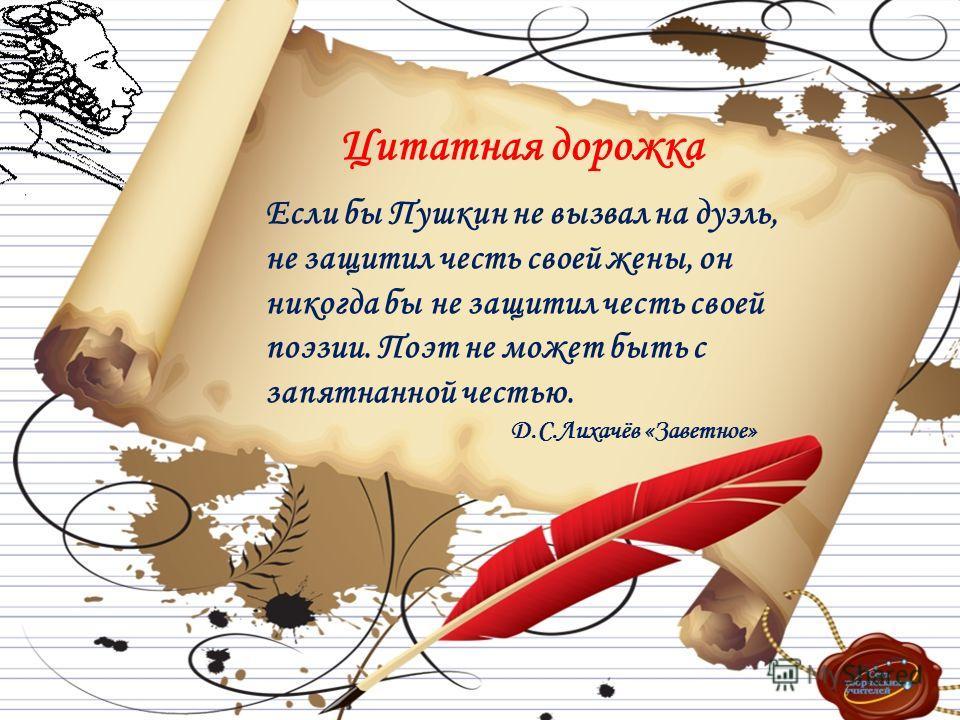 Цитатная дорожка Если бы Пушкин не вызвал на дуэль, не защитил честь своей жены, он никогда бы не защитил честь своей поэзии. Поэт не может быть с запятнанной честью. Д.С.Лихачёв «Заветное»