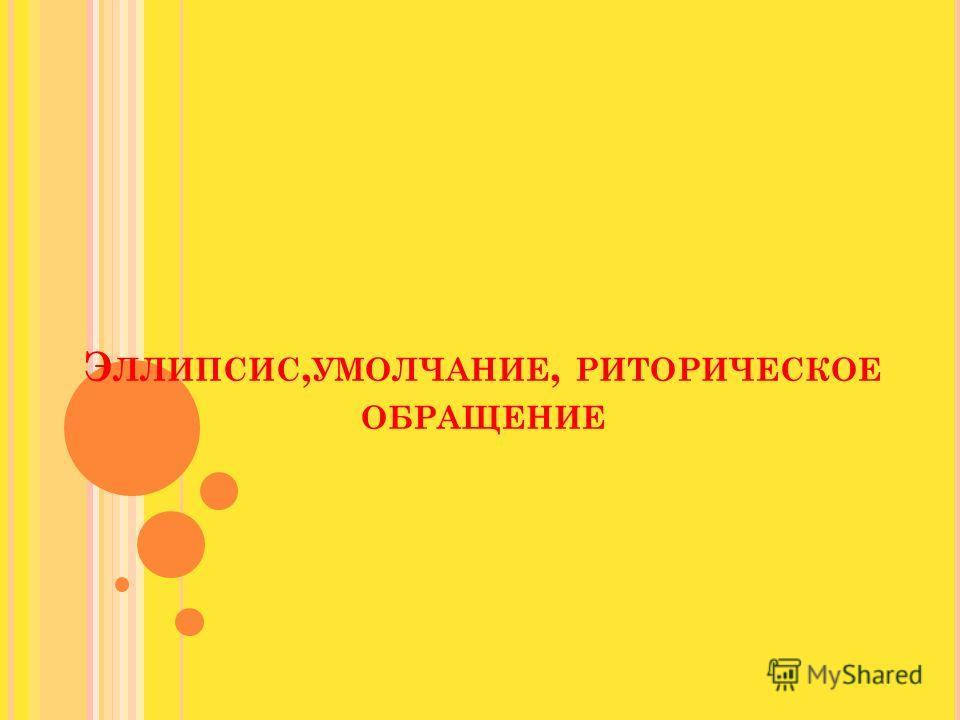 Э ЛЛИПСИС, УМОЛЧАНИЕ, РИТОРИЧЕСКОЕ ОБРАЩЕНИЕ