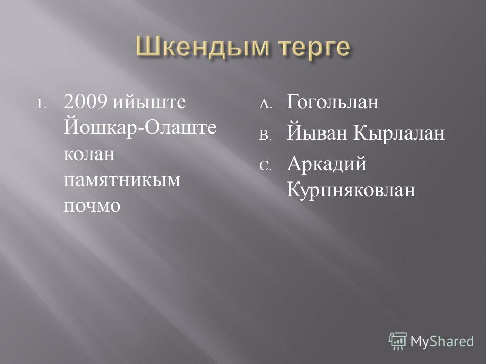 1. 2009 ийыште Йошкар - Олаште колан памятникым почмо A. Гогольлан B. Йыван Кырлалан C. Аркадий Курпняковлан
