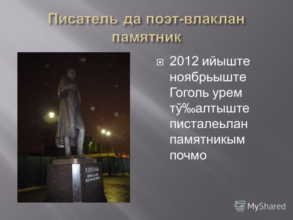 2012 ийыште ноябрьыште Гоголь урем тўалтыште писталеьлан памятникым почмо