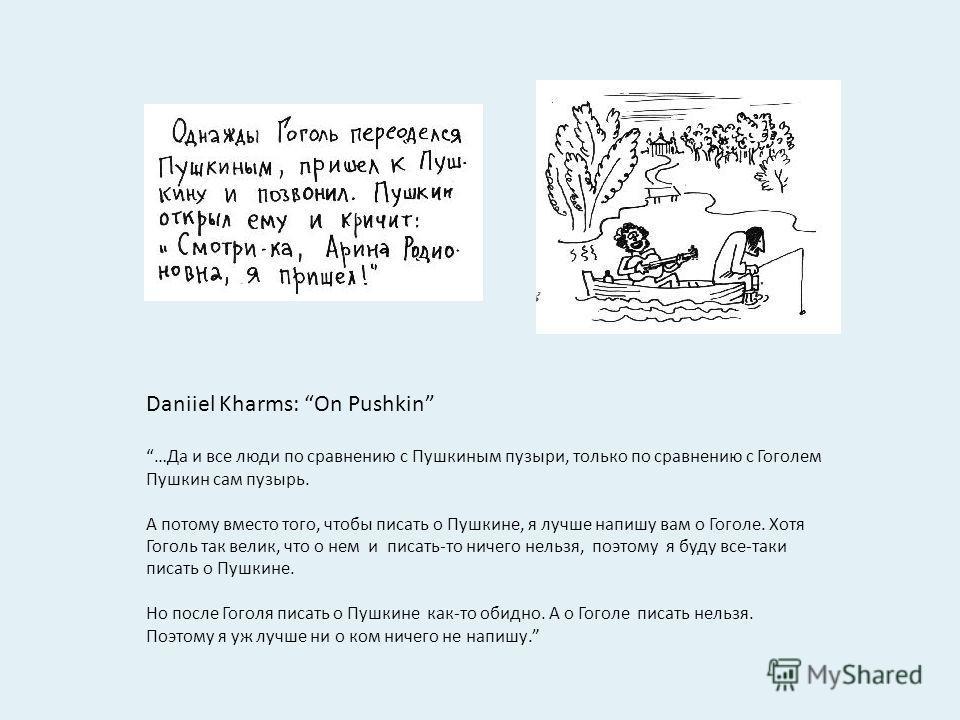 Daniiel Kharms: On Pushkin …Да и все люди по сравнению с Пушкиным пузыри, только по сравнению с Гоголем Пушкин сам пузырь. А потому вместо того, чтобы писать о Пушкине, я лучше напишу вам о Гоголе. Хотя Гоголь так велик, что о нем и писать-то ничего