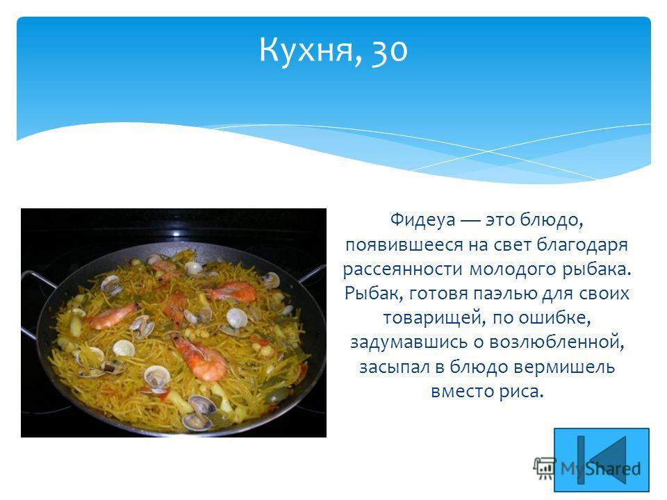 Кухня, 30 Фидеуа это блюдо, появившееся на свет благодаря рассеянности молодого рыбака. Рыбак, готовя паэлью для своих товарищей, по ошибке, задумавшись о возлюбленной, засыпал в блюдо вермишель вместо риса.