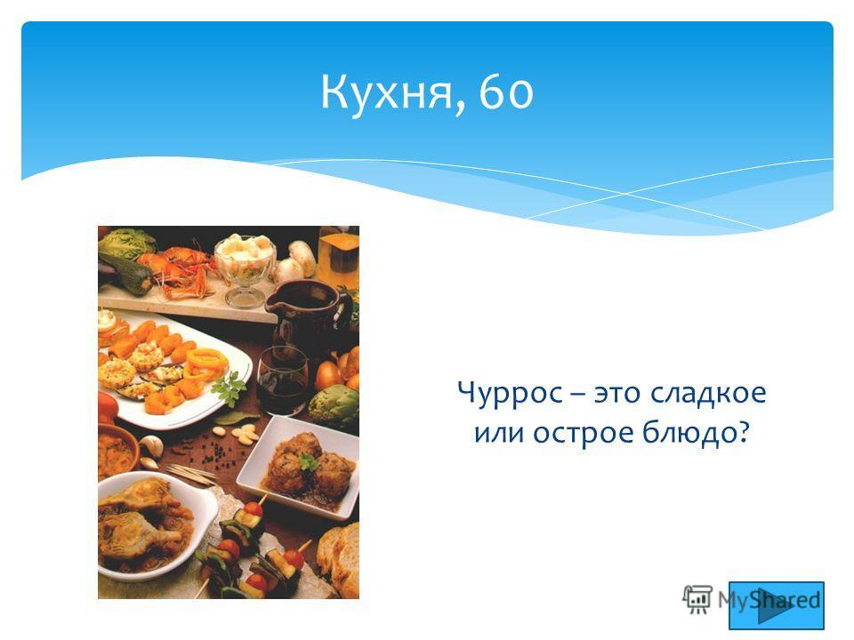 Кухня, 60 Чуррос – это сладкое или острое блюдо?