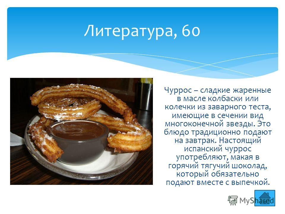 Литература, 60 Чуррос – сладкие жаренные в масле колбаски или колечки из заварного теста, имеющие в сечении вид многоконечной звезды. Это блюдо традиционно подают на завтрак. Настоящий испанский чуррос употребляют, макая в горячий тягучий шоколад, ко