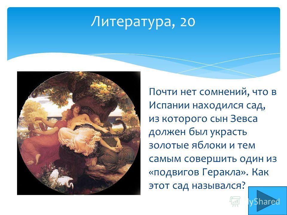 Литература, 20 Почти нет сомнений, что в Испании находился сад, из которого сын Зевса должен был украсть золотые яблоки и тем самым совершить один из «подвигов Геракла». Как этот сад назывался?