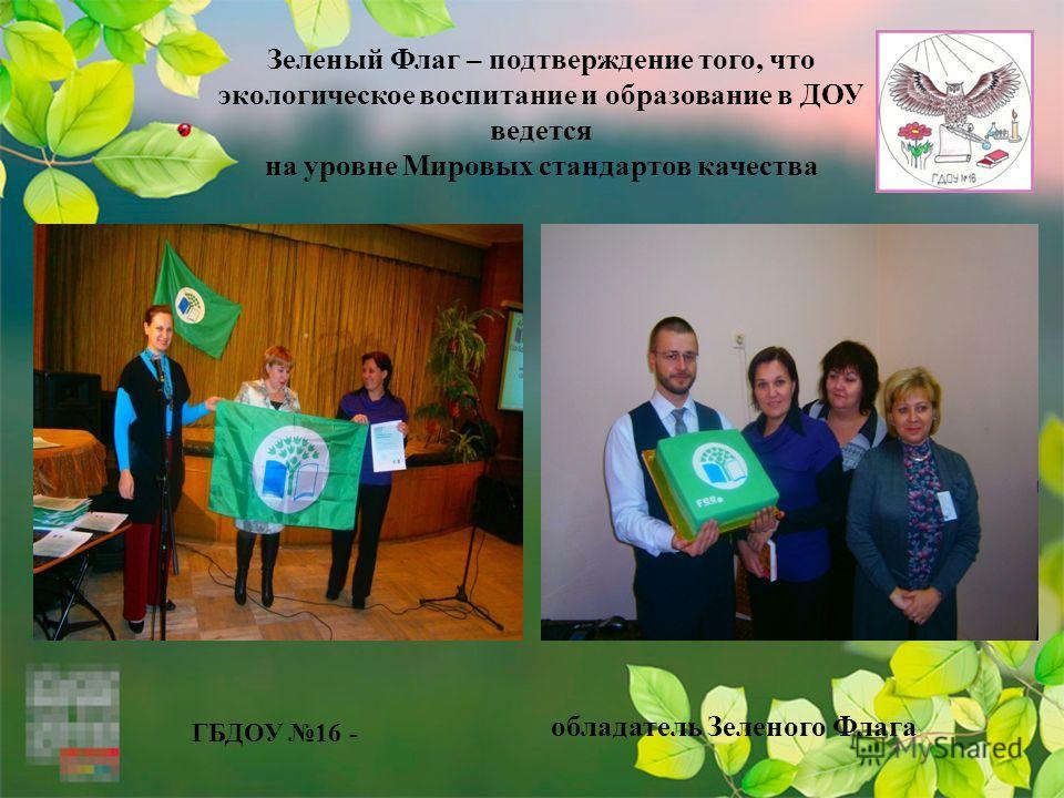 Зеленый Флаг – подтверждение того, что экологическое воспитание и образование в ДОУ ведется на уровне Мировых стандартов качества ГБДОУ 16 - обладатель Зеленого Флага