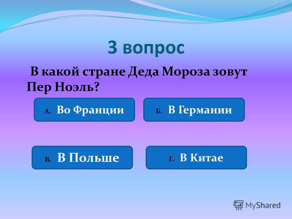 3 вопрос В какой стране Деда Мороза зовут Пер Ноэль? А. Во Франции Б. В Германии В. В Польше Г. В Китае