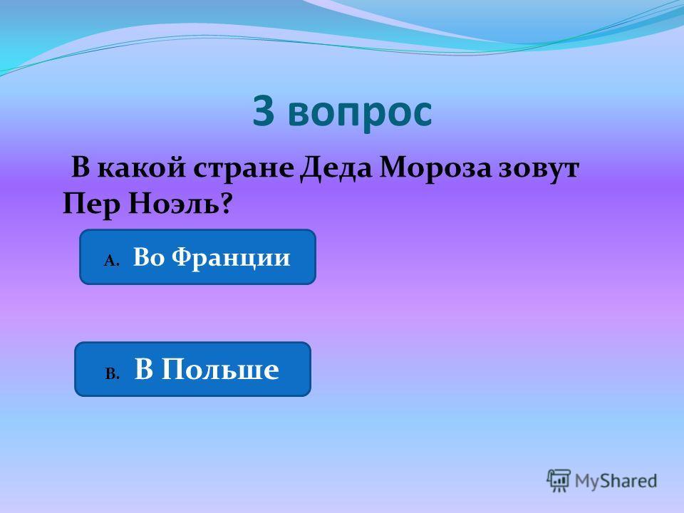 3 вопрос В какой стране Деда Мороза зовут Пер Ноэль? А. Во Франции В. В Польше