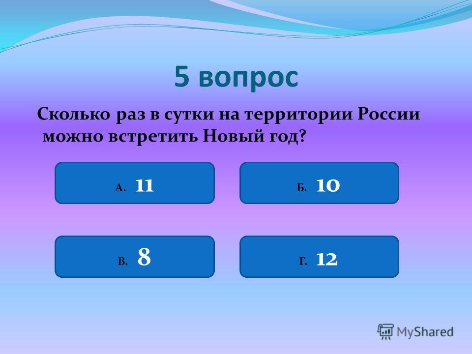 5 вопрос Сколько раз в сутки на территории России можно встретить Новый год? А. 11 Б. 10 В. 8 Г. 12