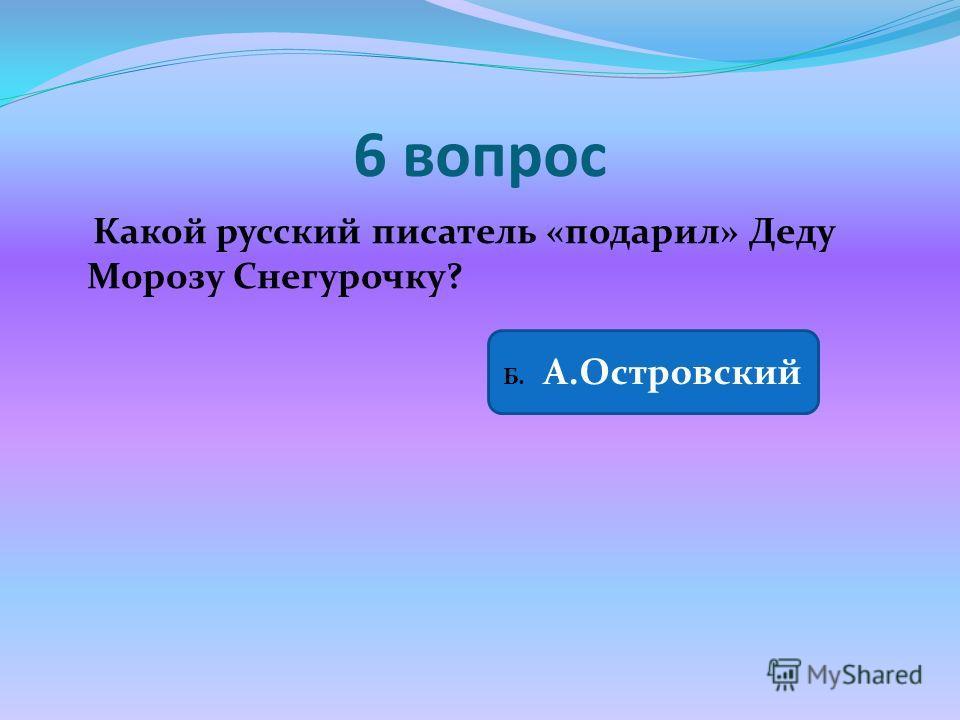 6 вопрос Какой русский писатель «подарил» Деду Морозу Снегурочку? Б. А.Островский