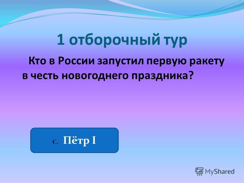 1 отборочный тур Кто в России запустил первую ракету в честь новогоднего праздника? С. Пётр I
