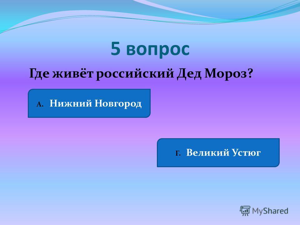 5 вопрос Где живёт российский Дед Мороз? А. Нижний Новгород Г. Великий Устюг
