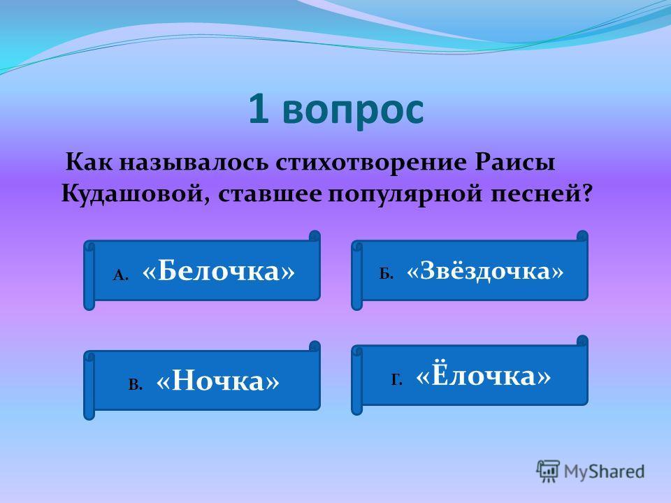 1 вопрос Как называлось стихотворение Раисы Кудашовой, ставшее популярной песней? А. «Белочка» Б. «Звёздочка» В. «Ночка» Г. «Ёлочка»