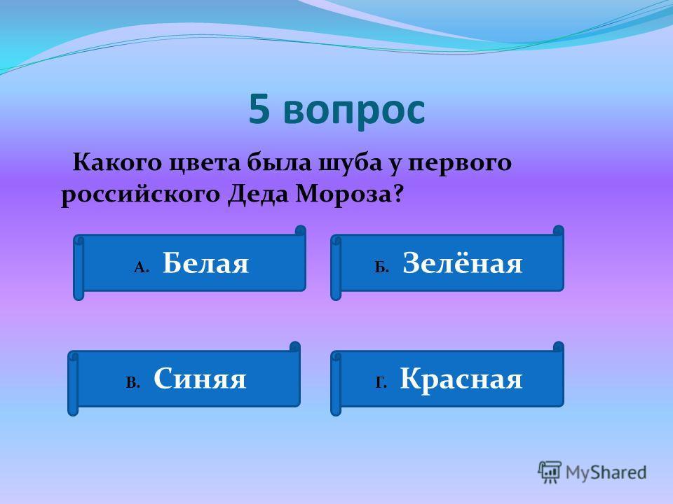 5 вопрос Какого цвета была шуба у первого российского Деда Мороза? А. Белая Б. Зелёная В. Синяя Г. Красная
