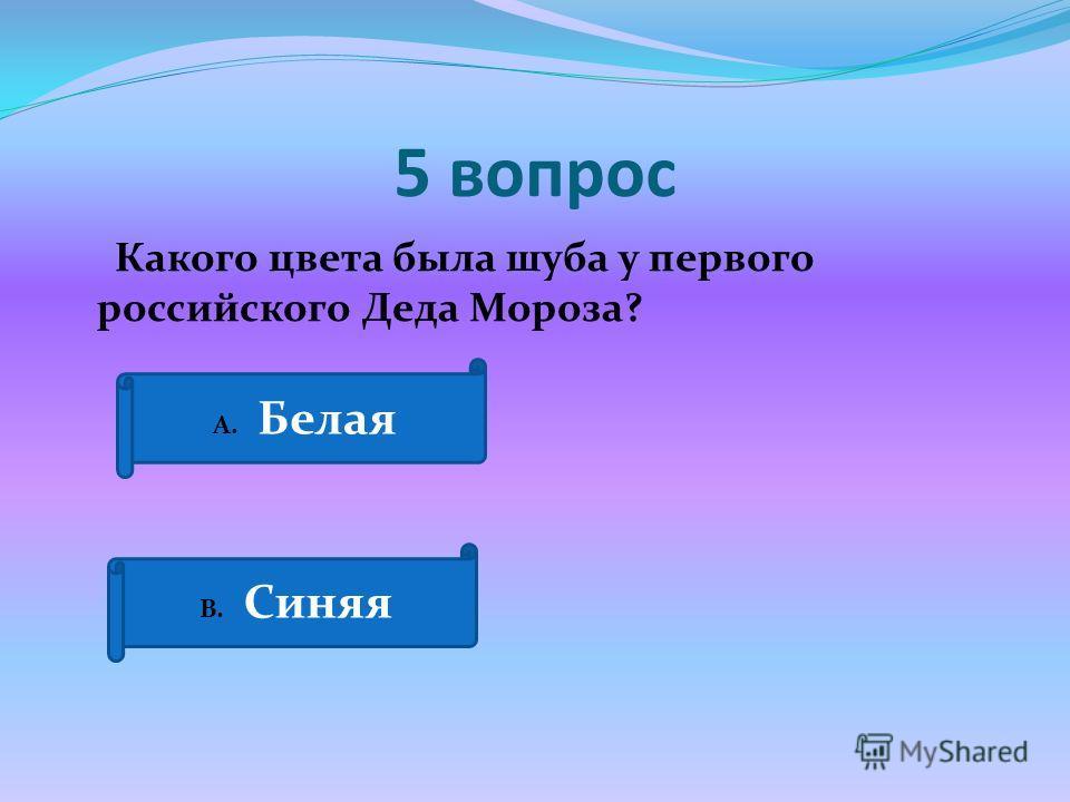 5 вопрос Какого цвета была шуба у первого российского Деда Мороза? А. Белая В. Синяя