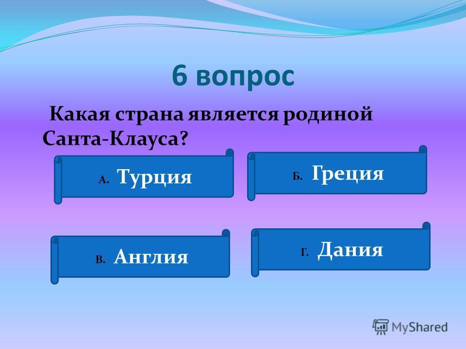 6 вопрос Какая страна является родиной Санта-Клауса? А. Турция Б. Греция В. Англия Г. Дания