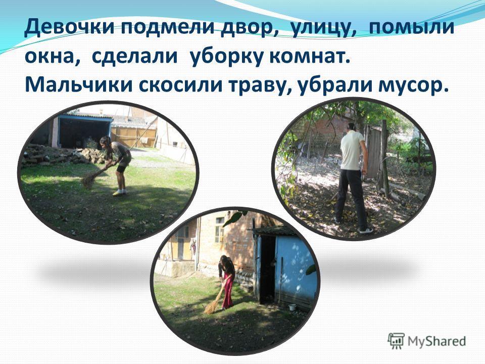Девочки подмели двор, улицу, помыли окна, сделали уборку комнат. Мальчики скосили траву, убрали мусор.