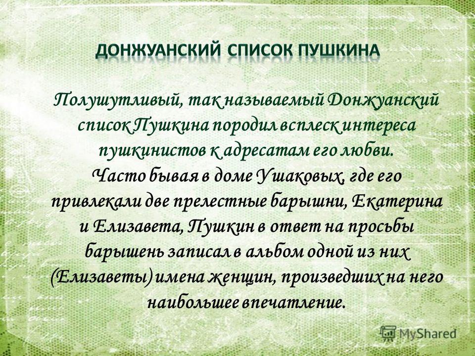 Полушутливый, так называемый Донжуанский список Пушкина породил всплеск интереса пушкинистов к адресатам его любви. Часто бывая в доме Ушаковых, где его привлекали две прелестные барышни, Екатерина и Елизавета, Пушкин в ответ на просьбы барышень запи
