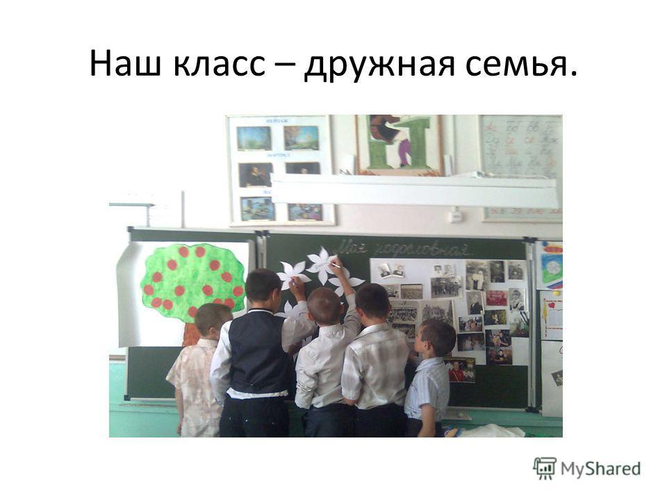 Наш класс – дружная семья.