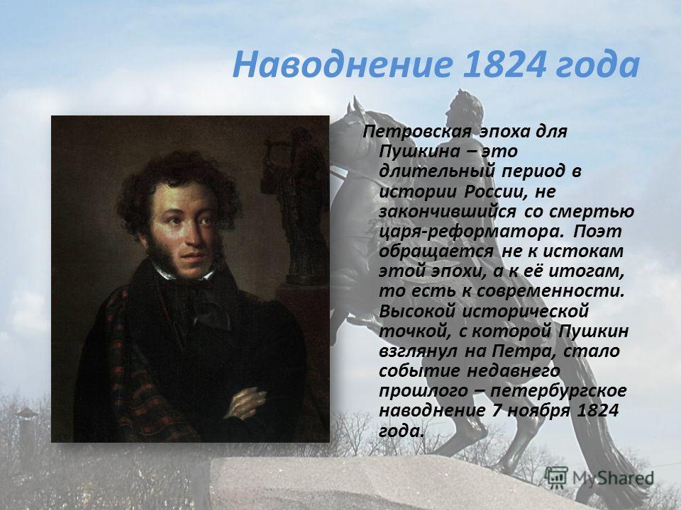 Наводнение 1824 года Петровская эпоха для Пушкина – это длительный период в истории России, не закончившийся со смертью царя-реформатора. Поэт обращается не к истокам этой эпохи, а к её итогам, то есть к современности. Высокой исторической точкой, с