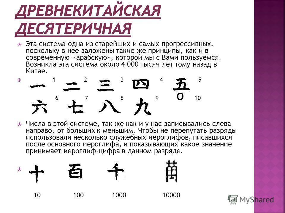 Эта система одна из старейших и самых прогрессивных, поскольку в нее заложены такие же принципы, как и в современную «арабскую», которой мы с Вами пользуемся. Возникла эта система около 4 000 тысяч лет тому назад в Китае. 1 2 34 5 6 7 8 9 О 10 Числа