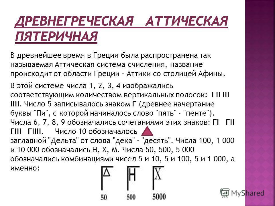 В древнейшее время в Греции была распространена так называемая Аттическая система счисления, название происходит от области Греции – Аттики со столицей Афины. В этой системе числа 1, 2, 3, 4 изображались соответствующим количеством вертикальных полос