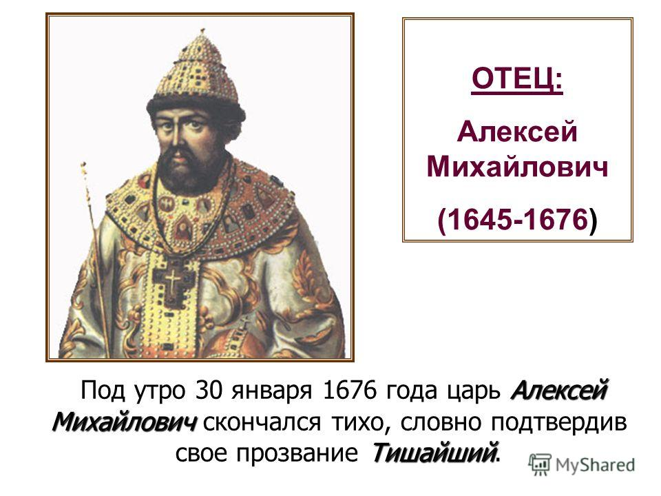 ОТЕЦ: Алексей Михайлович (1645-1676) Алексей Михайлович Тишайший Под утро 30 января 1676 года царь Алексей Михайлович скончался тихо, словно подтвердив свое прозвание Тишайший.
