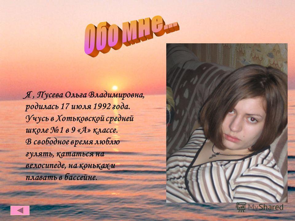 Я, Пусева Ольга Владимировна, родилась 17 июля 1992 года. Учусь в Хотьковской средней школе 1 в 9 «А» классе. В свободное время люблю гулять, кататься на велосипеде, на коньках и плавать в бассейне.
