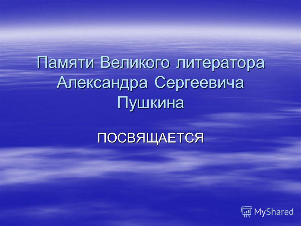 Памяти Великого литератора Александра Сергеевича Пушкина ПОСВЯЩАЕТСЯ